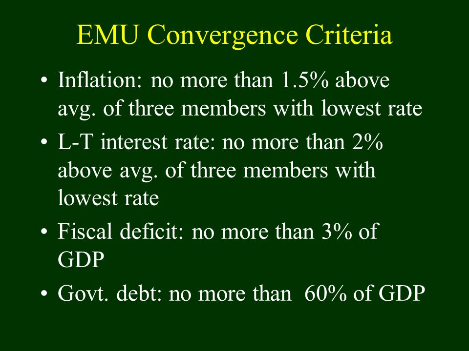 EMU Convergence Criteria Inflation: no more than 1.5% above avg. of three members with lowest rate L-T interest rate: no more than 2% above avg. of th