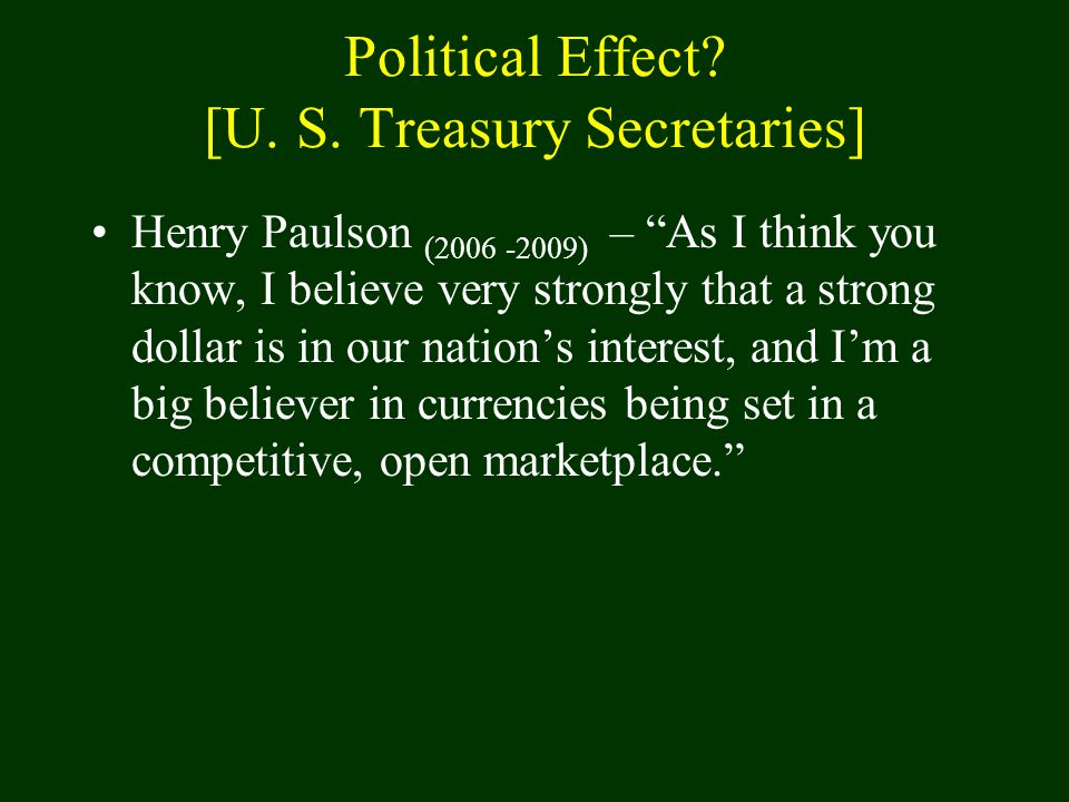 "Political Effect? [U. S. Treasury Secretaries] Henry Paulson (2006 -2009) – ""As I think you know, I believe very strongly that a strong dollar is in o"