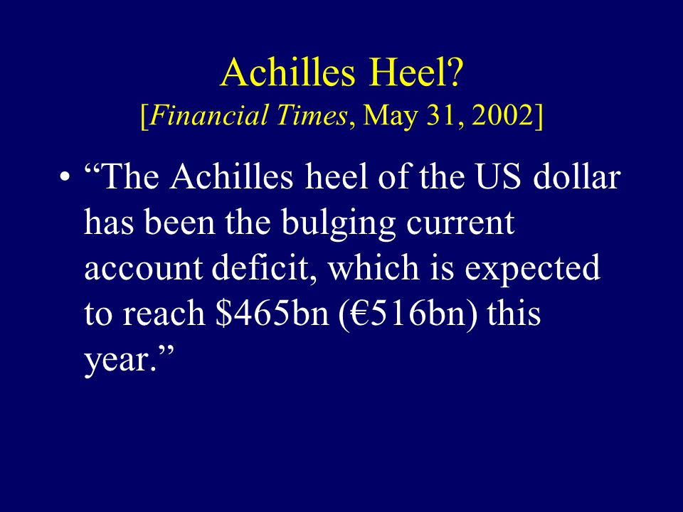 "Achilles Heel? [Financial Times, May 31, 2002] ""The Achilles heel of the US dollar has been the bulging current account deficit, which is expected to"