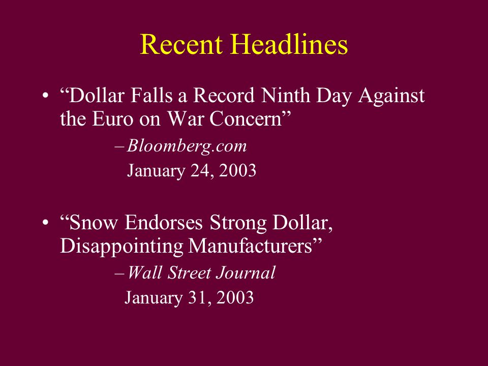 "Recent Headlines ""Dollar Falls a Record Ninth Day Against the Euro on War Concern"" –Bloomberg.com January 24, 2003 ""Snow Endorses Strong Dollar, Disap"
