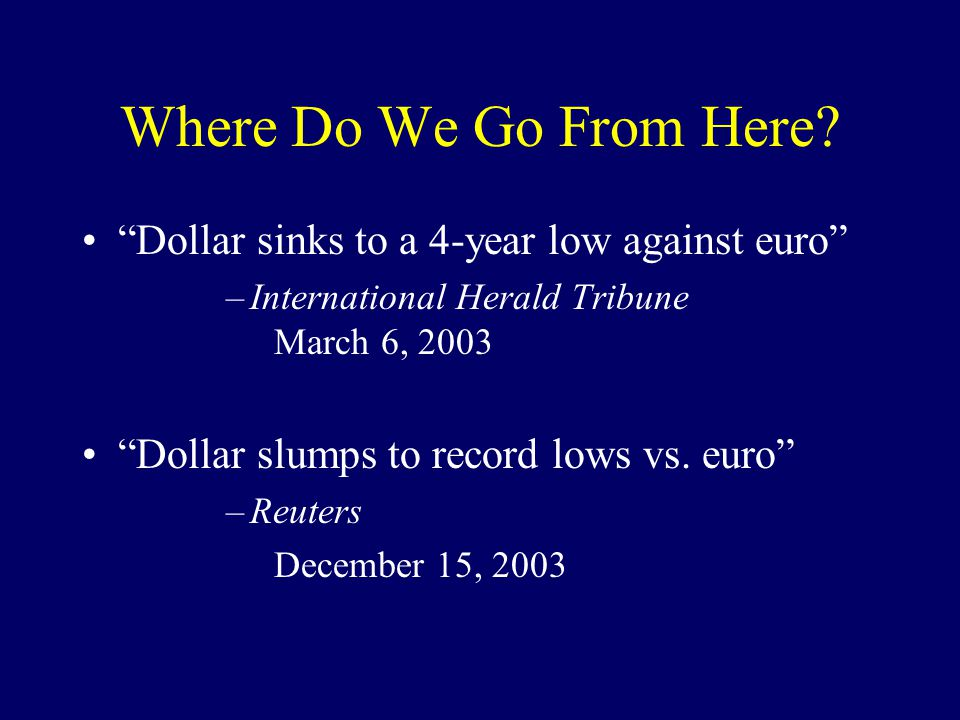 "Where Do We Go From Here? ""Dollar sinks to a 4-year low against euro"" –International Herald Tribune March 6, 2003 ""Dollar slumps to record lows vs. eu"