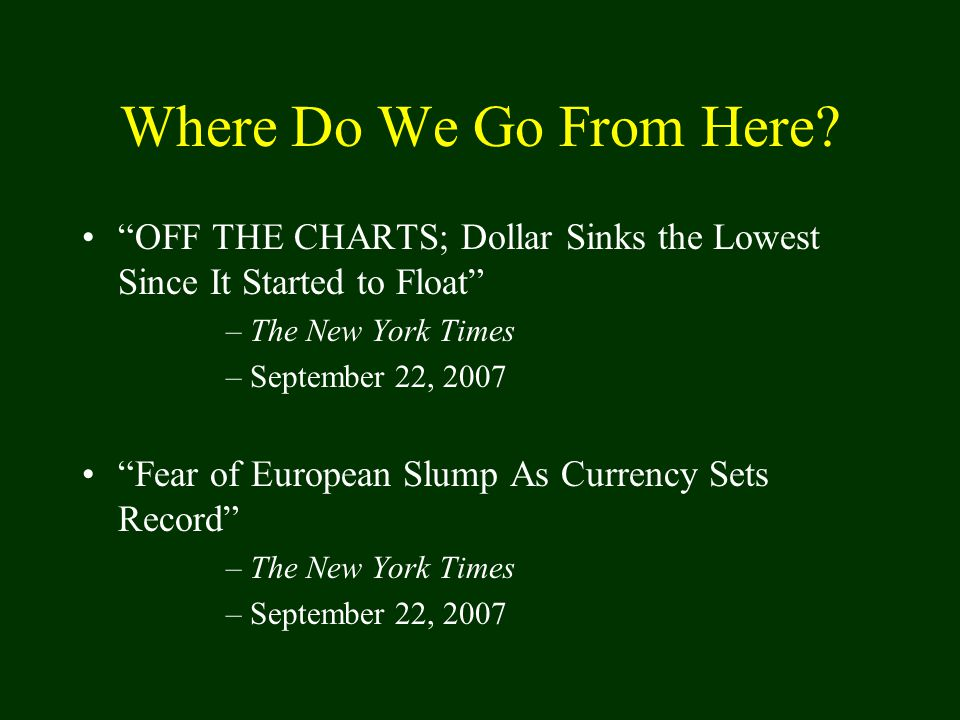 "Where Do We Go From Here? ""OFF THE CHARTS; Dollar Sinks the Lowest Since It Started to Float"" –The New York Times –September 22, 2007 ""Fear of Europea"