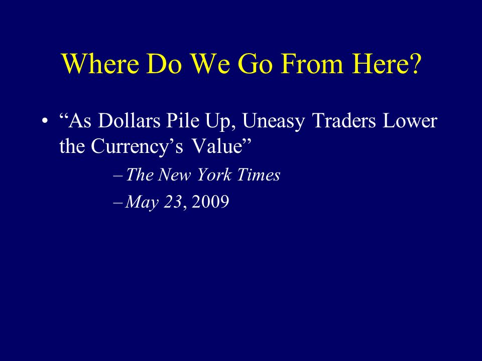 "Where Do We Go From Here? ""As Dollars Pile Up, Uneasy Traders Lower the Currency's Value"" –The New York Times –May 23, 2009"