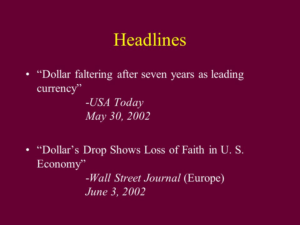 "Headlines ""Dollar faltering after seven years as leading currency"" -USA Today May 30, 2002 ""Dollar's Drop Shows Loss of Faith in U. S. Economy"" -Wall"