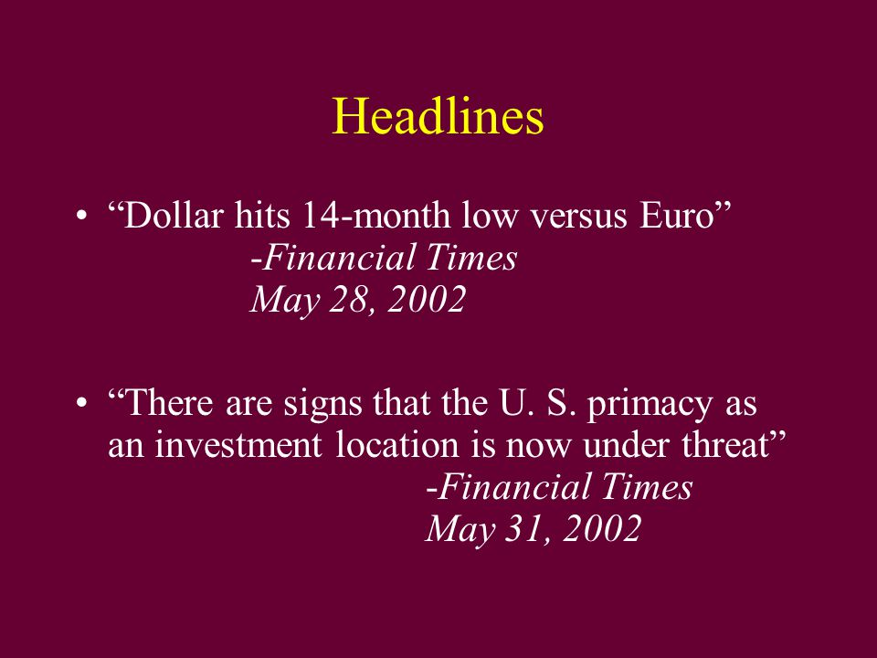 "Headlines ""Dollar hits 14-month low versus Euro"" -Financial Times May 28, 2002 ""There are signs that the U. S. primacy as an investment location is no"
