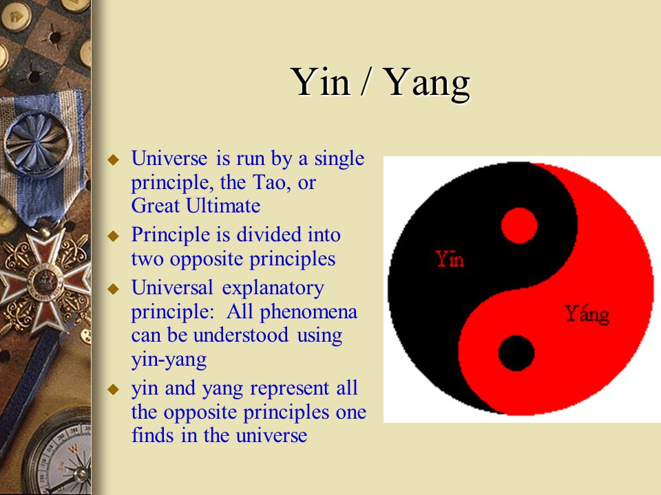 Yin / Yang u Universe is run by a single principle, the Tao, or Great Ultimate u Principle is divided into two opposite principles u Universal explanatory principle: All phenomena can be understood using yin-yang u yin and yang represent all the opposite principles one finds in the universe