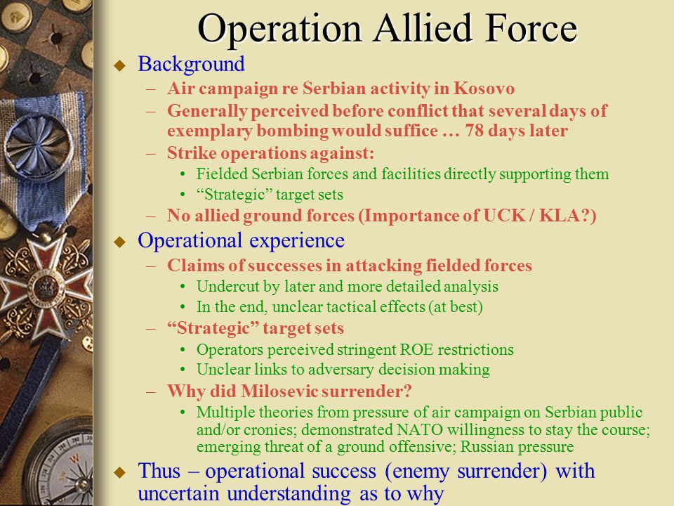 Operation Allied Force u Background – –Air campaign re Serbian activity in Kosovo – –Generally perceived before conflict that several days of exemplary bombing would suffice … 78 days later – –Strike operations against: Fielded Serbian forces and facilities directly supporting them Strategic target sets – –No allied ground forces (Importance of UCK / KLA?) u Operational experience – –Claims of successes in attacking fielded forces Undercut by later and more detailed analysis In the end, unclear tactical effects (at best) – – Strategic target sets Operators perceived stringent ROE restrictions Unclear links to adversary decision making – –Why did Milosevic surrender.