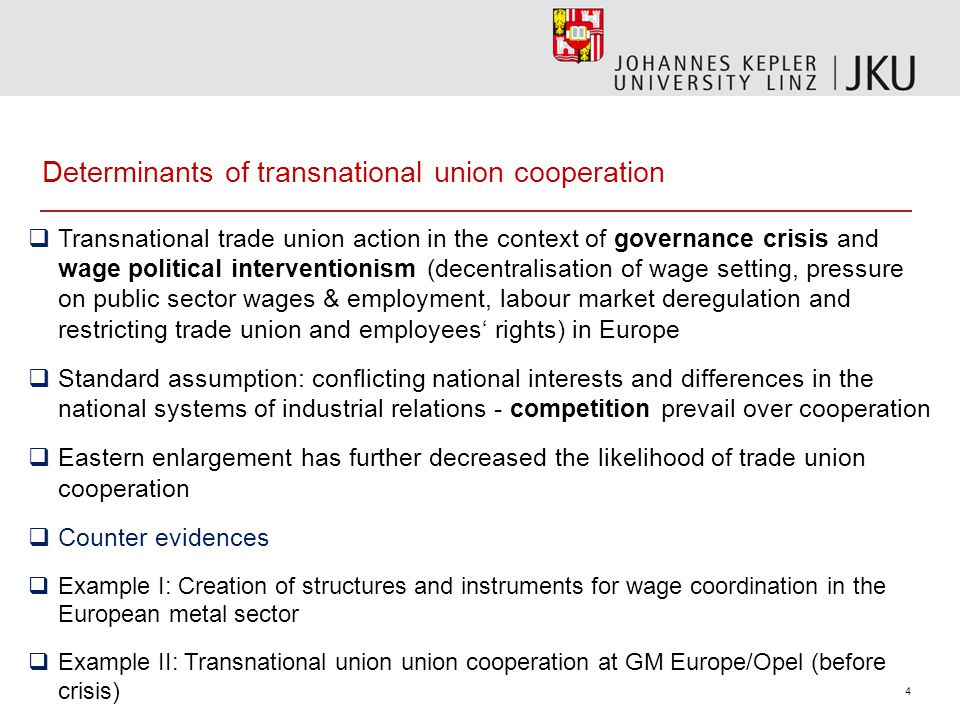 4 Determinants of transnational union cooperation  Transnational trade union action in the context of governance crisis and wage political interventionism (decentralisation of wage setting, pressure on public sector wages & employment, labour market deregulation and restricting trade union and employees' rights) in Europe  Standard assumption: conflicting national interests and differences in the national systems of industrial relations - competition prevail over cooperation  Eastern enlargement has further decreased the likelihood of trade union cooperation  Counter evidences  Example I: Creation of structures and instruments for wage coordination in the European metal sector  Example II: Transnational union union cooperation at GM Europe/Opel (before crisis)