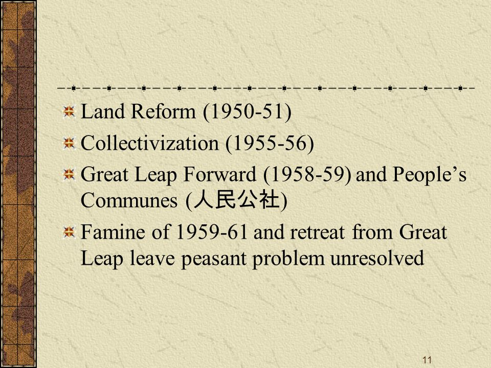 11 Land Reform (1950-51) Collectivization (1955-56) Great Leap Forward (1958-59) and People's Communes ( 人民公社 ) Famine of 1959-61 and retreat from Great Leap leave peasant problem unresolved