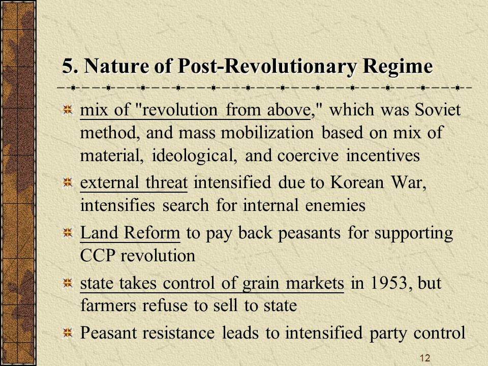 12 mix of revolution from above, which was Soviet method, and mass mobilization based on mix of material, ideological, and coercive incentives external threat intensified due to Korean War, intensifies search for internal enemies Land Reform to pay back peasants for supporting CCP revolution state takes control of grain markets in 1953, but farmers refuse to sell to state Peasant resistance leads to intensified party control 5.