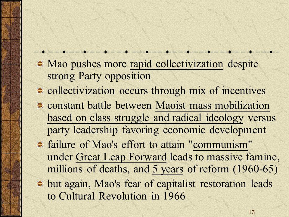 13 Mao pushes more rapid collectivization despite strong Party opposition collectivization occurs through mix of incentives constant battle between Maoist mass mobilization based on class struggle and radical ideology versus party leadership favoring economic development failure of Mao s effort to attain communism under Great Leap Forward leads to massive famine, millions of deaths, and 5 years of reform (1960-65) but again, Mao s fear of capitalist restoration leads to Cultural Revolution in 1966