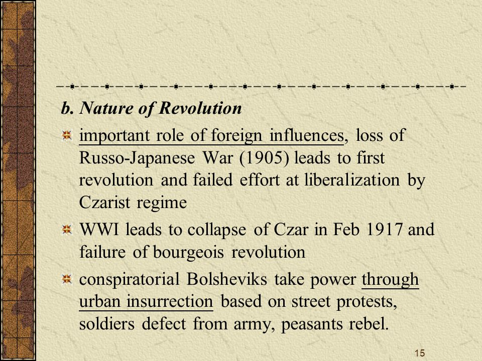 15 b. Nature of Revolution important role of foreign influences, loss of Russo-Japanese War (1905) leads to first revolution and failed effort at libe