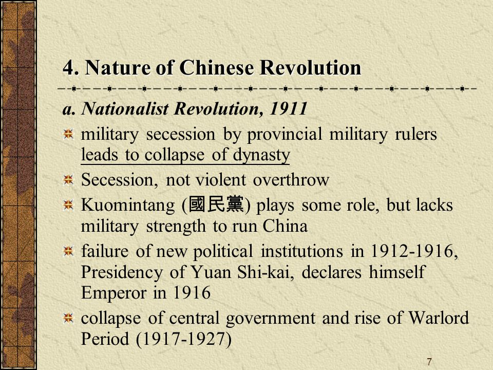 7 a. Nationalist Revolution, 1911 military secession by provincial military rulers leads to collapse of dynasty Secession, not violent overthrow Kuomi