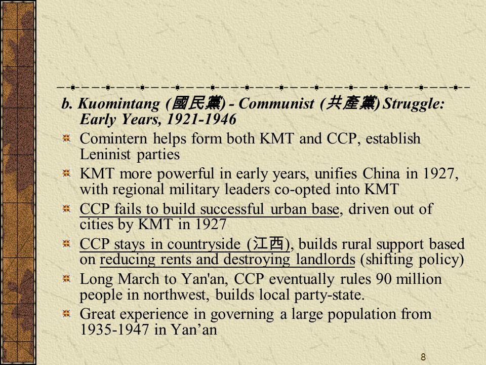 8 b. Kuomintang ( 國民黨 ) - Communist ( 共產黨 ) Struggle: Early Years, 1921-1946 Comintern helps form both KMT and CCP, establish Leninist parties KMT mor