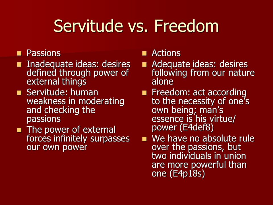 Servitude vs. Freedom Passions Passions Inadequate ideas: desires defined through power of external things Inadequate ideas: desires defined through p