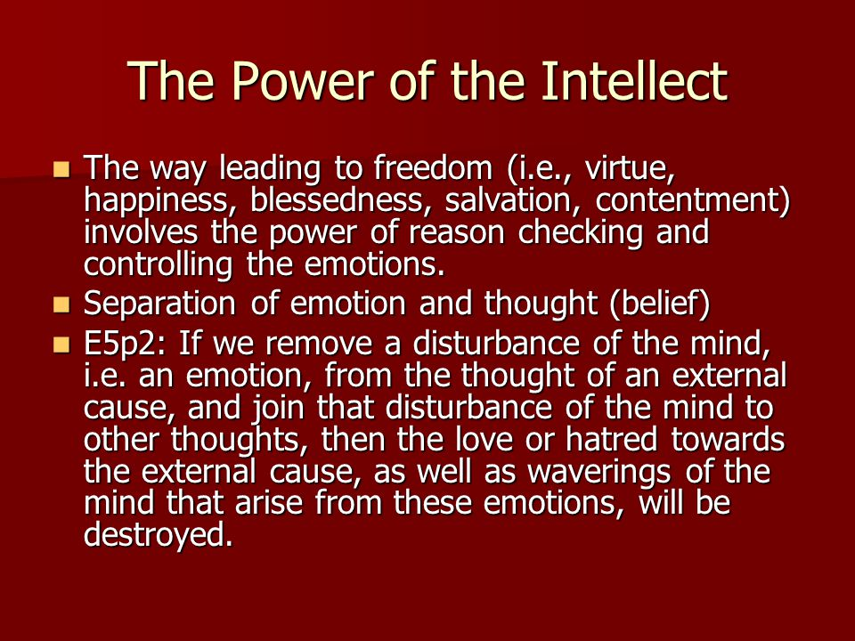 The Power of the Intellect The way leading to freedom (i.e., virtue, happiness, blessedness, salvation, contentment) involves the power of reason chec