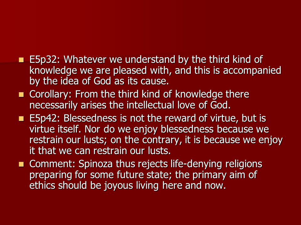 E5p32: Whatever we understand by the third kind of knowledge we are pleased with, and this is accompanied by the idea of God as its cause. E5p32: What