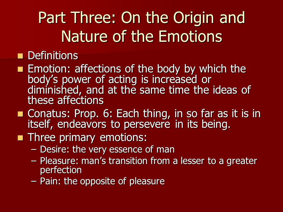 Part Three: On the Origin and Nature of the Emotions Definitions Definitions Emotion: affections of the body by which the body's power of acting is increased or diminished, and at the same time the ideas of these affections Emotion: affections of the body by which the body's power of acting is increased or diminished, and at the same time the ideas of these affections Conatus: Prop.