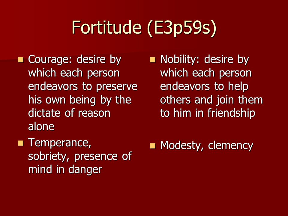 Fortitude (E3p59s) Courage: desire by which each person endeavors to preserve his own being by the dictate of reason alone Courage: desire by which each person endeavors to preserve his own being by the dictate of reason alone Temperance, sobriety, presence of mind in danger Temperance, sobriety, presence of mind in danger Nobility: desire by which each person endeavors to help others and join them to him in friendship Nobility: desire by which each person endeavors to help others and join them to him in friendship Modesty, clemency Modesty, clemency