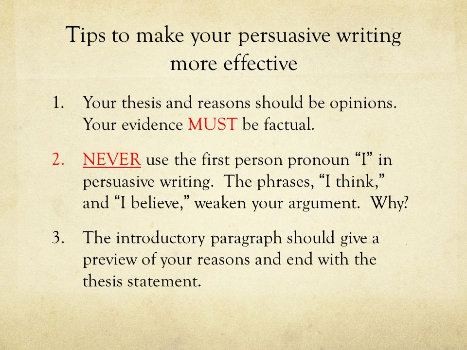 Tips to make your persuasive writing more effective 1.Your thesis and reasons should be opinions. Your evidence MUST be factual. 2.NEVER use the first