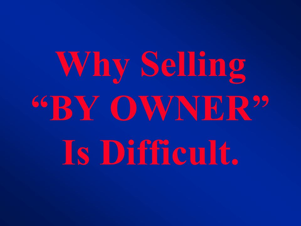 Why Selling BY OWNER Is Difficult.
