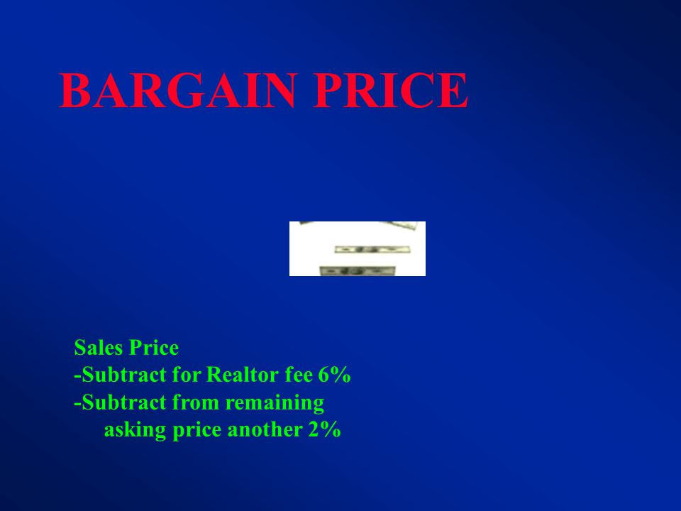 BARGAIN PRICE Sales Price -Subtract for Realtor fee 6% -Subtract from remaining asking price another 2%