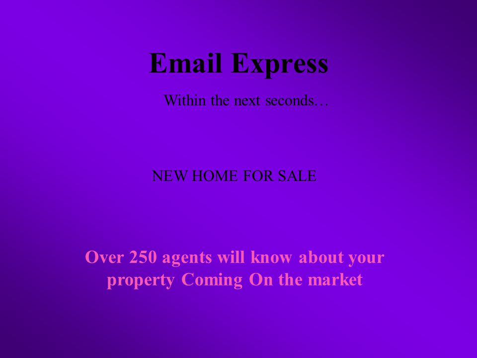 Email Express Over 250 agents will know about your property Coming On the market Within the next seconds… NEW HOME FOR SALE