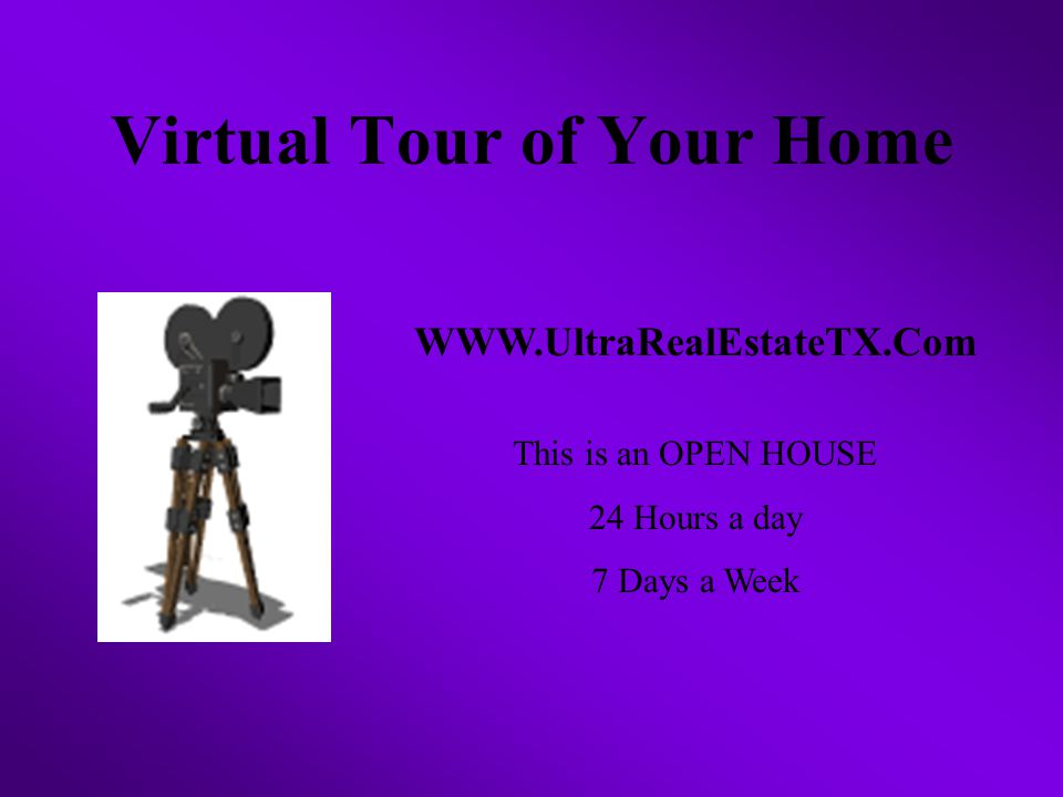 Virtual Tour of Your Home WWW.UltraRealEstateTX.Com This is an OPEN HOUSE 24 Hours a day 7 Days a Week
