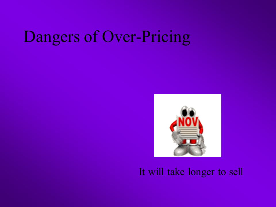 Dangers of Over-Pricing It will take longer to sell