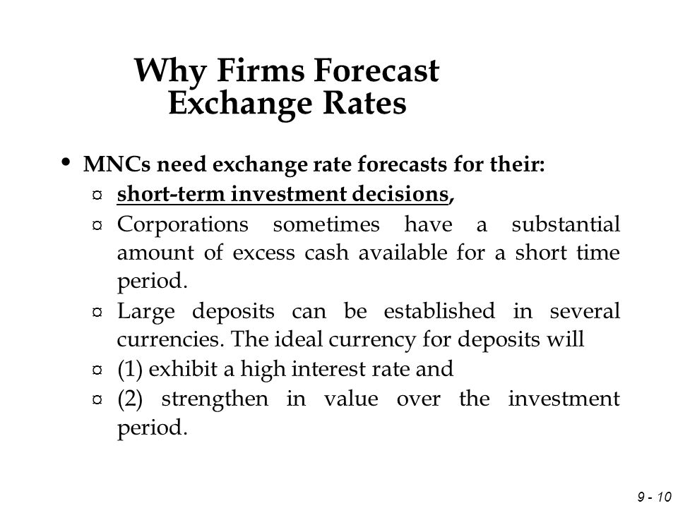 9 - 10 MNCs need exchange rate forecasts for their: ¤ short-term investment decisions, ¤ Corporations sometimes have a substantial amount of excess cash available for a short time period.