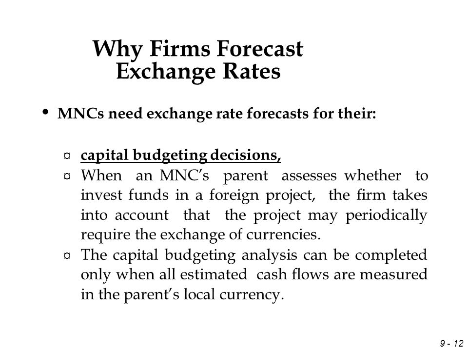 9 - 12 MNCs need exchange rate forecasts for their: ¤ capital budgeting decisions, ¤ When an MNC's parent assesses whether to invest funds in a foreign project, the firm takes into account that the project may periodically require the exchange of currencies.