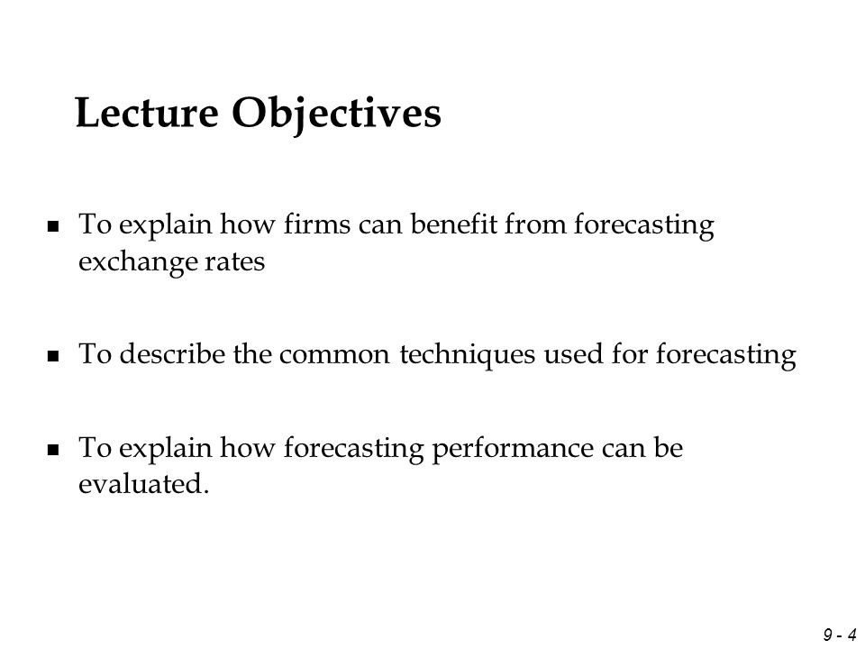 9 - 4 Lecture Objectives To explain how firms can benefit from forecasting exchange rates To describe the common techniques used for forecasting To explain how forecasting performance can be evaluated.