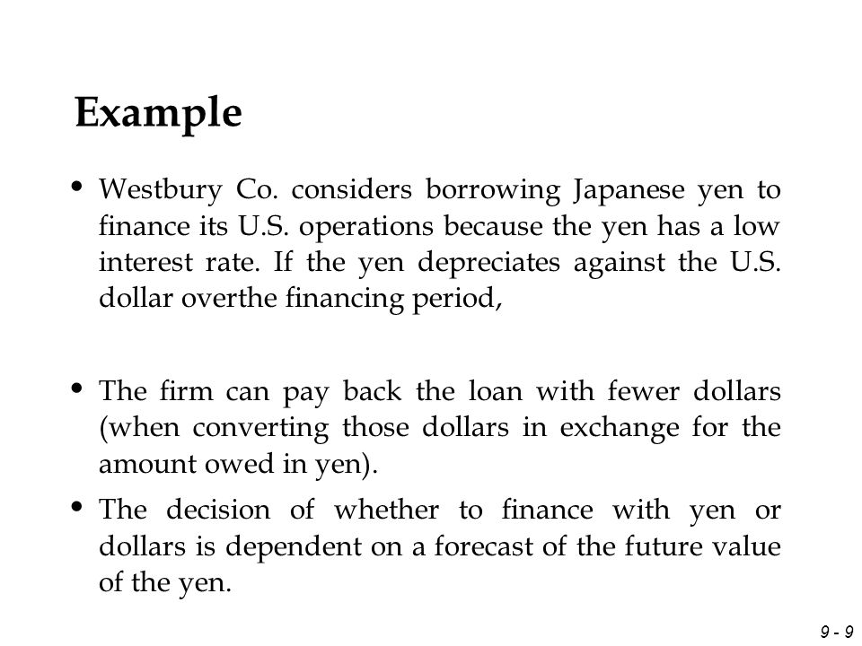 9 - 9 Example Westbury Co. considers borrowing Japanese yen to finance its U.S. operations because the yen has a low interest rate. If the yen deprecia