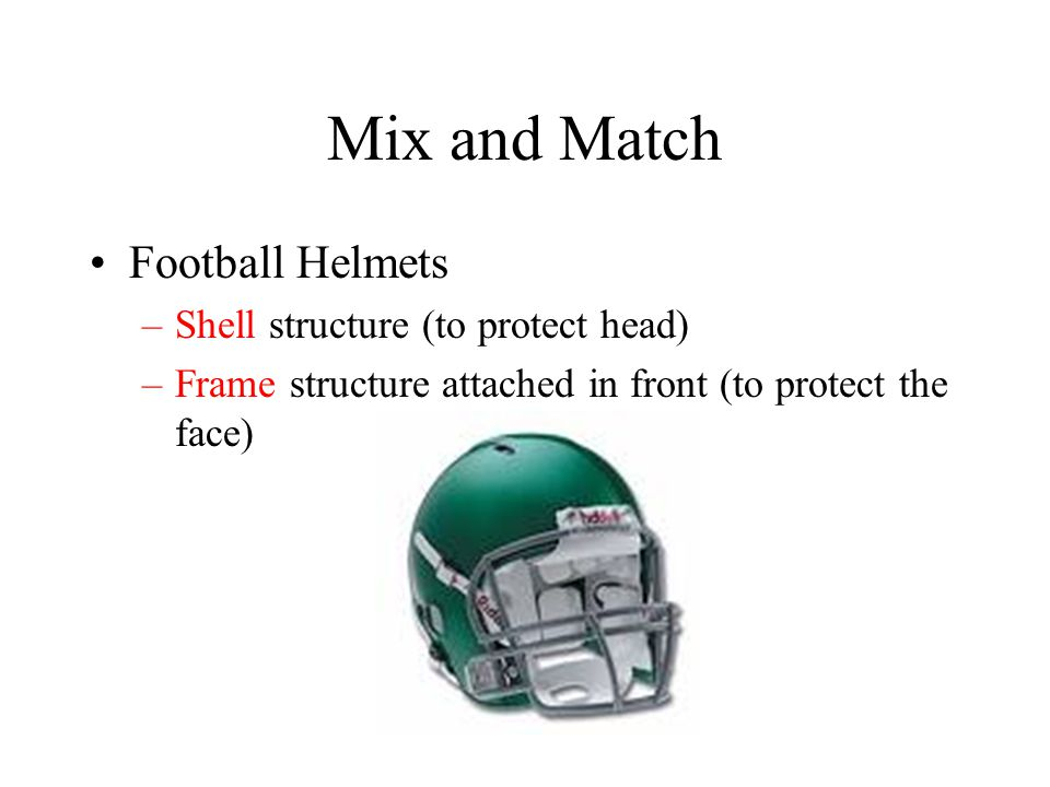 Mix and Match Football Helmets –Shell structure (to protect head) –Frame structure attached in front (to protect the face)