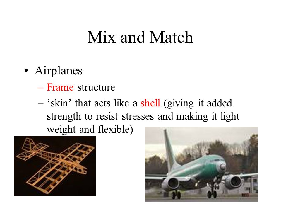 Mix and Match Airplanes –Frame structure –'skin' that acts like a shell (giving it added strength to resist stresses and making it light weight and flexible)