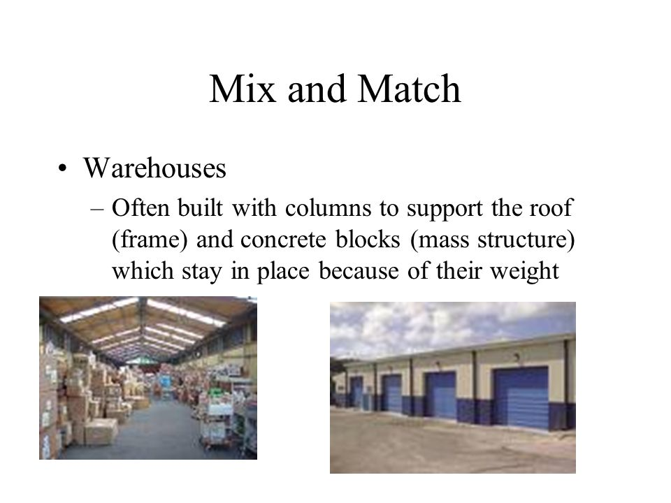 Mix and Match Warehouses –Often built with columns to support the roof (frame) and concrete blocks (mass structure) which stay in place because of their weight