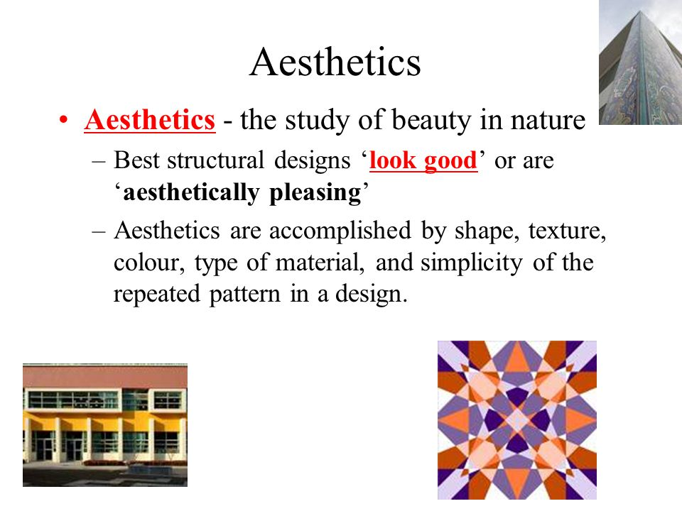Aesthetics Aesthetics - the study of beauty in nature –Best structural designs 'look good' or are 'aesthetically pleasing' –Aesthetics are accomplished by shape, texture, colour, type of material, and simplicity of the repeated pattern in a design.