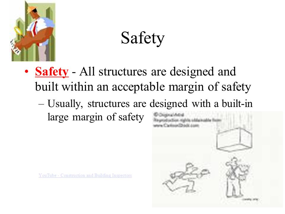 Safety Safety - All structures are designed and built within an acceptable margin of safety –Usually, structures are designed with a built-in large margin of safety YouTube - Construction and Building Inspectors