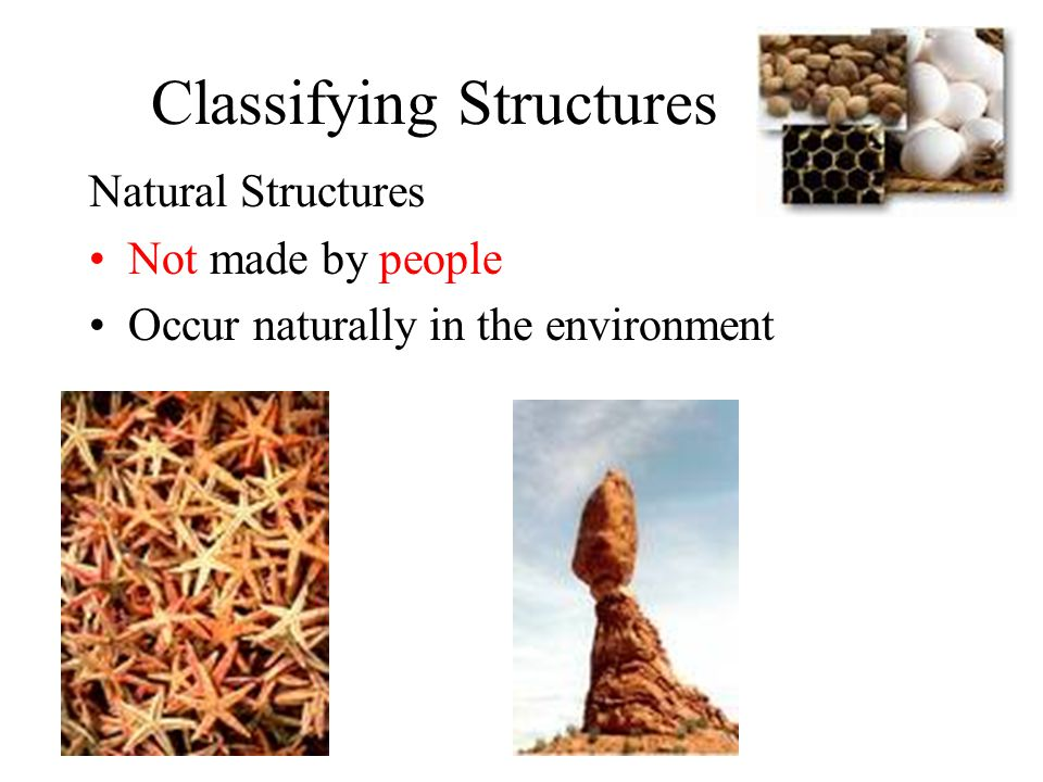 Classifying Structures Natural Structures Not made by people Occur naturally in the environment
