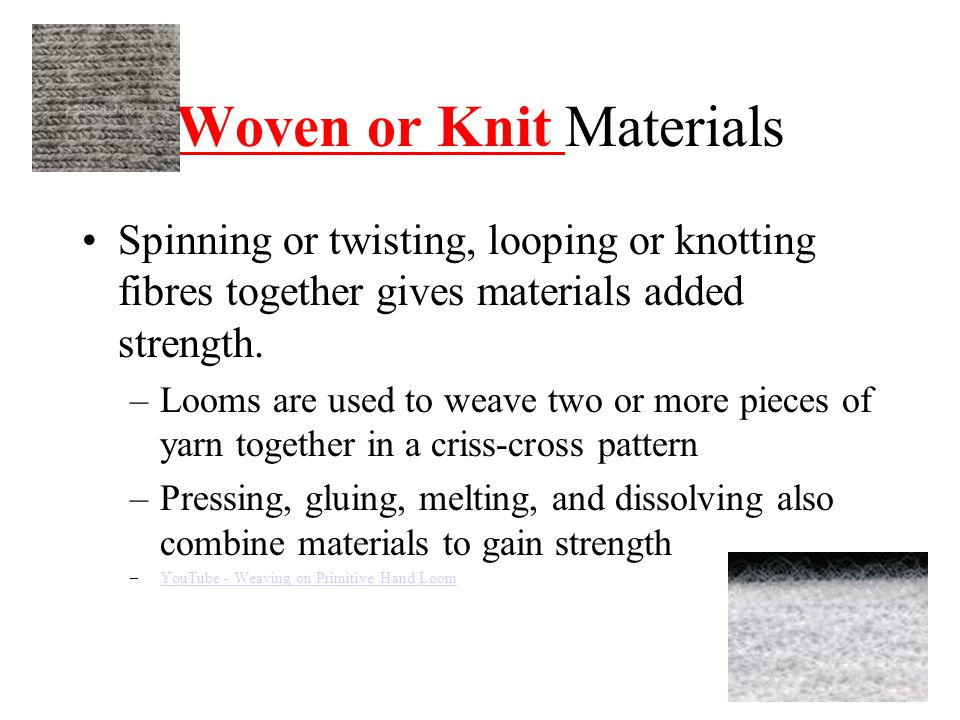 Woven or Knit Materials Spinning or twisting, looping or knotting fibres together gives materials added strength.