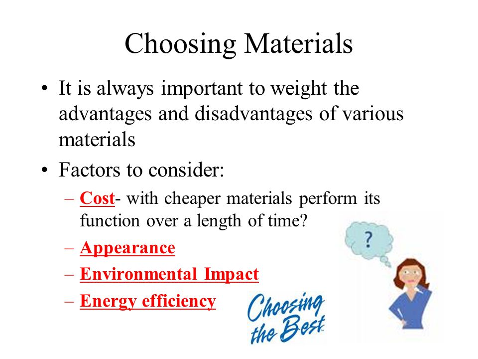 Choosing Materials It is always important to weight the advantages and disadvantages of various materials Factors to consider: –Cost- with cheaper materials perform its function over a length of time.
