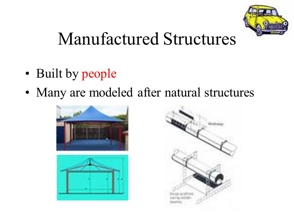 Manufactured Structures Built by people Many are modeled after natural structures