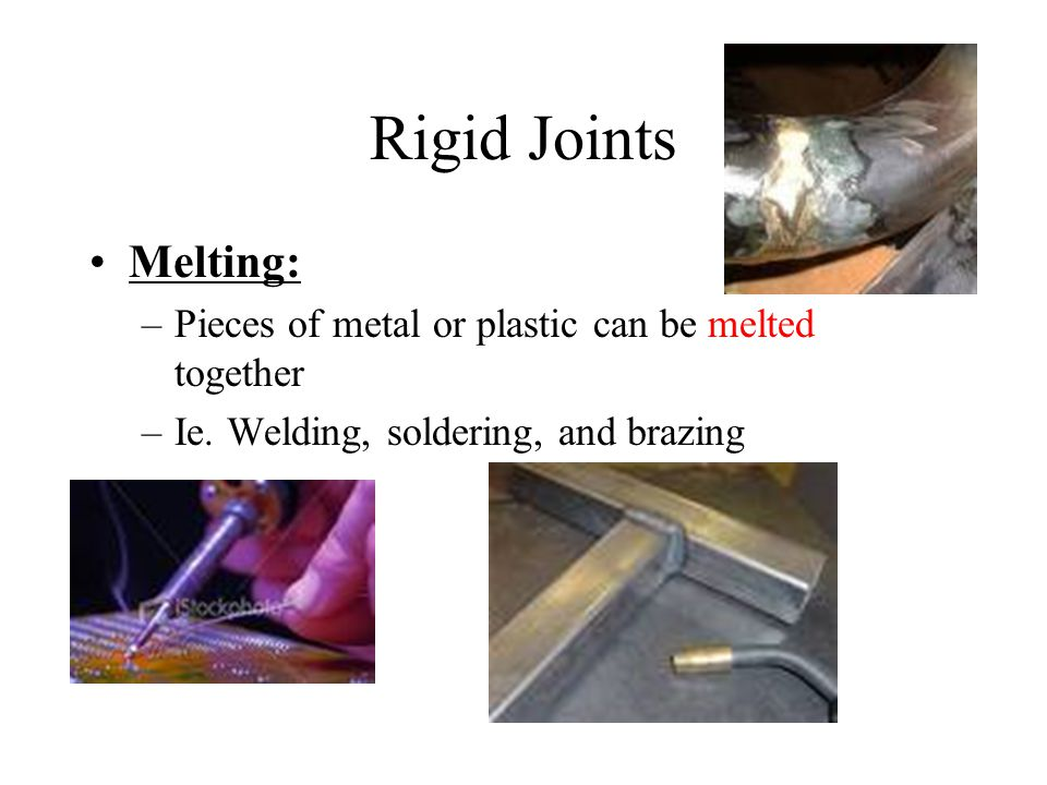 Rigid Joints Melting: –Pieces of metal or plastic can be melted together –Ie.