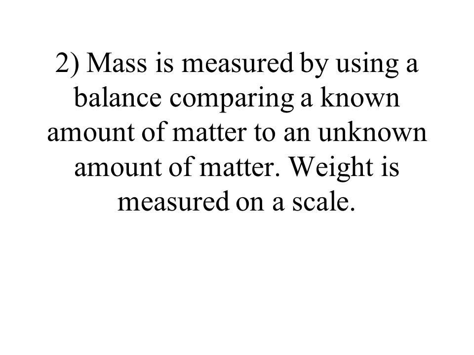 2) Mass is measured by using a balance comparing a known amount of matter to an unknown amount of matter.