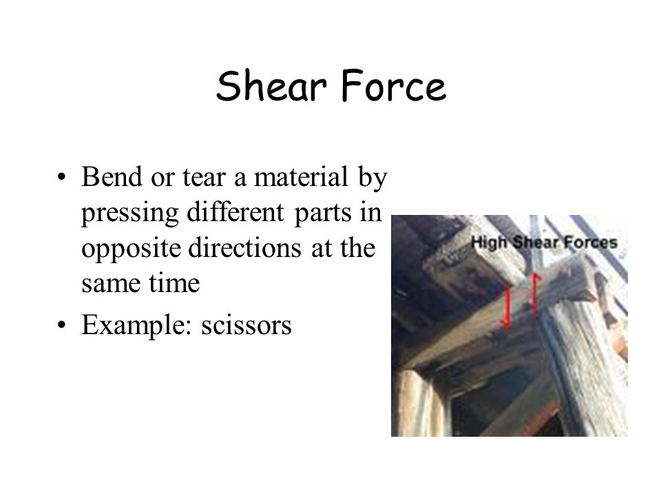 Shear Force Bend or tear a material by pressing different parts in opposite directions at the same time Example: scissors
