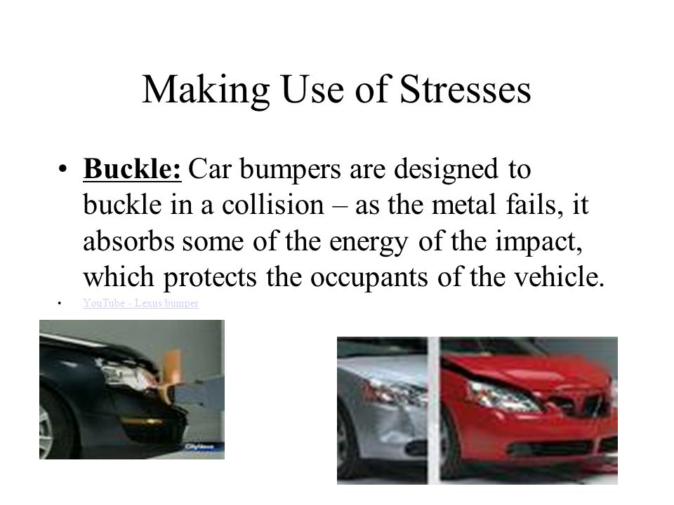 Making Use of Stresses Buckle: Car bumpers are designed to buckle in a collision – as the metal fails, it absorbs some of the energy of the impact, which protects the occupants of the vehicle.