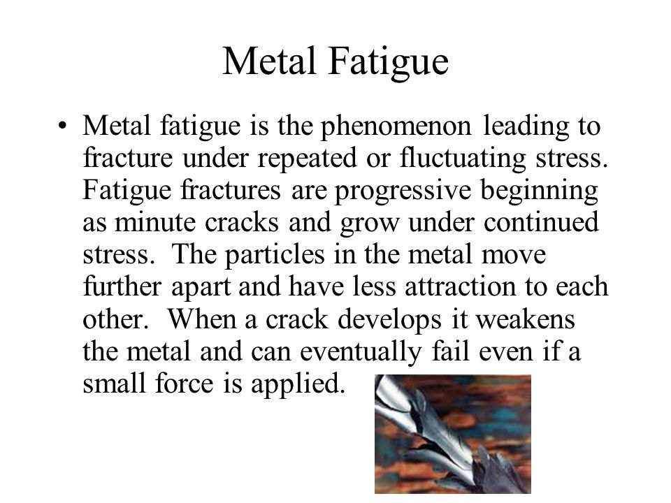 Metal Fatigue Metal fatigue is the phenomenon leading to fracture under repeated or fluctuating stress.