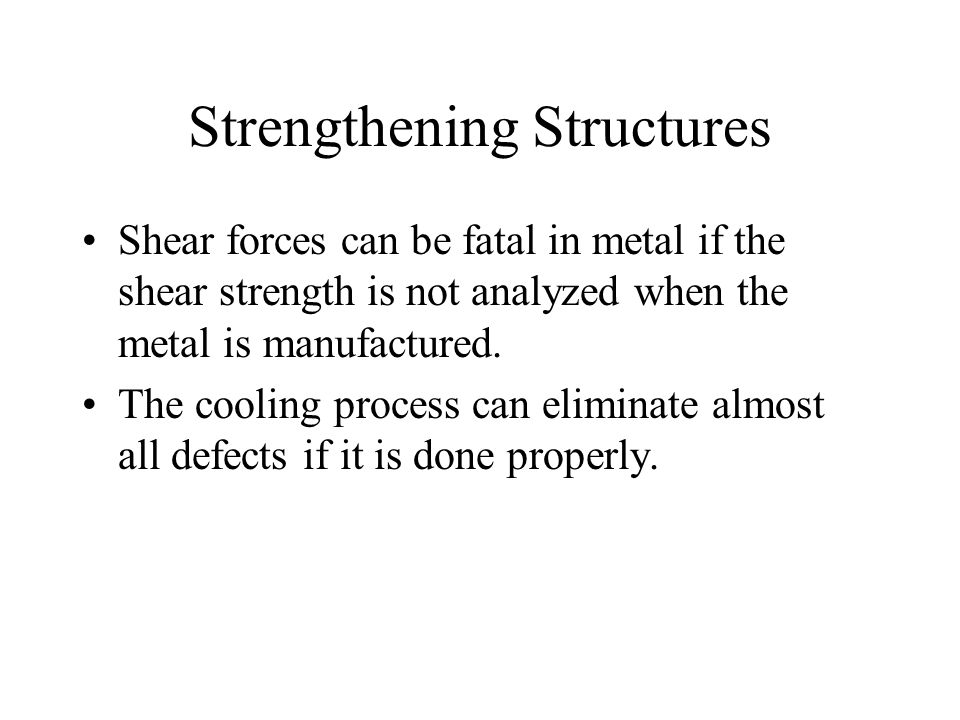 Strengthening Structures Shear forces can be fatal in metal if the shear strength is not analyzed when the metal is manufactured.