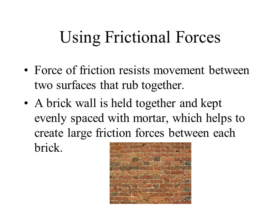 Using Frictional Forces Force of friction resists movement between two surfaces that rub together.