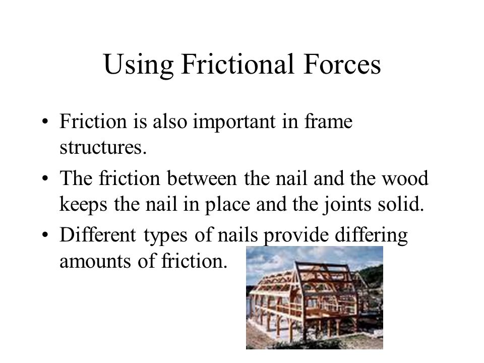 Using Frictional Forces Friction is also important in frame structures.